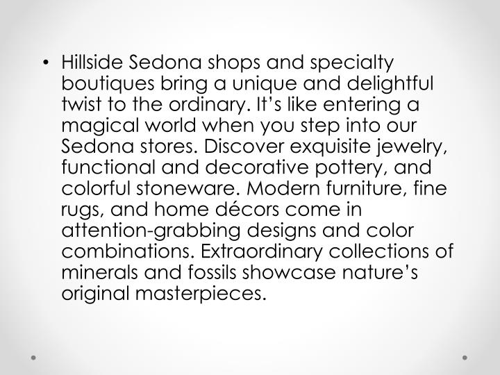 Hillside Sedona shops and specialty boutiques bring a unique and delightful twist to the ordinary. It's like entering a magical world when you step into our Sedona stores. Discover exquisite