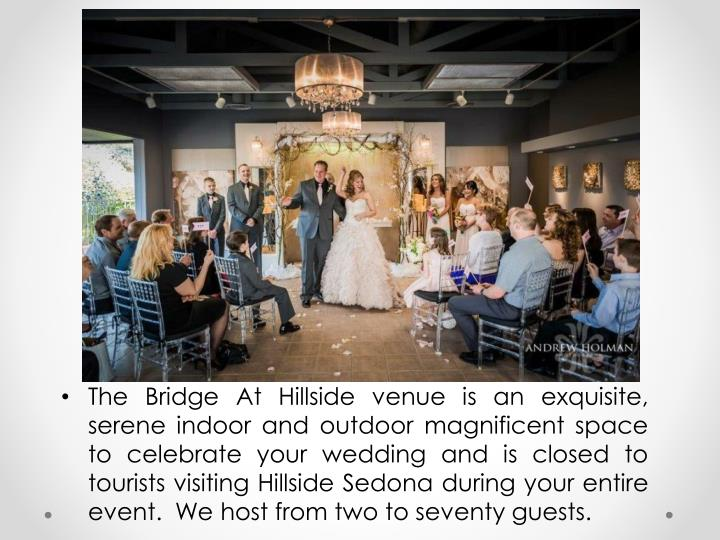 The Bridge At Hillside venue is an exquisite, serene indoor and outdoor magnificent space to celebrate your wedding and is closed to tourists visiting Hillside Sedona during your entire event.  We host from two to seventy guests.