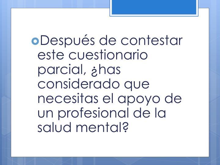 Despus de contestar este cuestionario parcial, has considerado que necesitas el apoyo de un profesional de la salud mental?