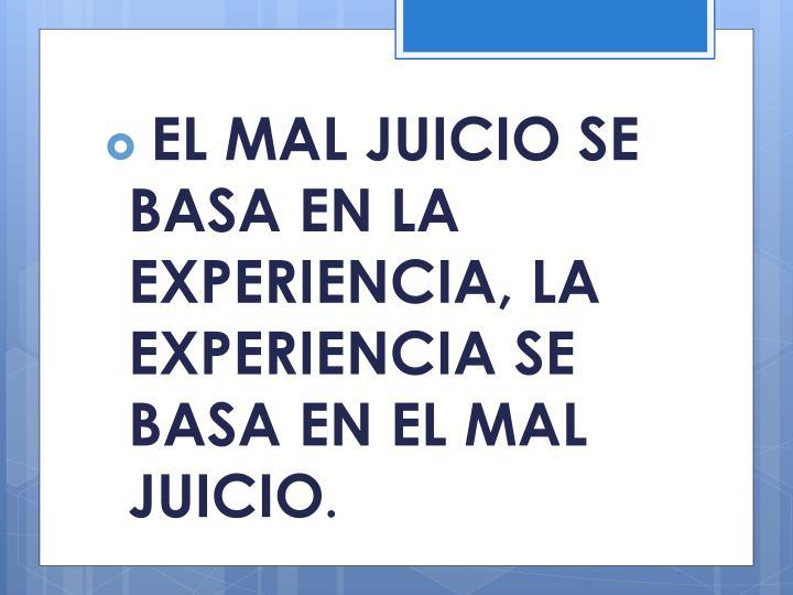 EL MAL JUICIO SE  BASA EN LA EXPERIENCIA, LA EXPERIENCIA SE BASA EN EL MAL JUICIO