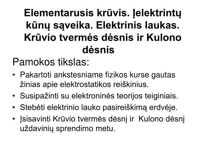 Elementarusis krūvis. Įelektrintų kūnų sąveika. Elektrinis laukas. Krūvio tvermės dėsnis ir Kulono dėsnis