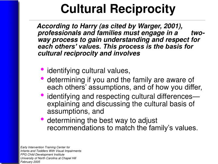 According to Harry (as cited by Warger, 2001), professionals and families must engage in a       two-way process to gain understanding and respect for each others' values. This process is the basis for cultural reciprocity and involves