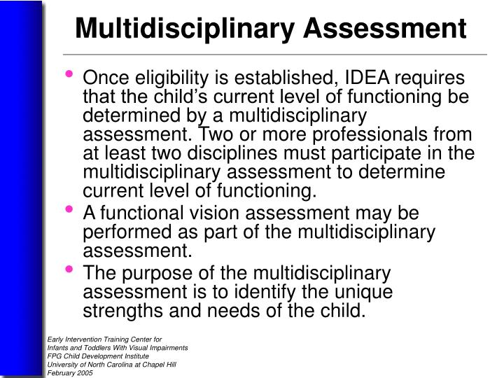 Once eligibility is established, IDEA requires that the child's current level of functioning be determined by a multidisciplinary assessment. Two or more professionals from at least two disciplines must participate in the multidisciplinary assessment to determine current level of functioning.