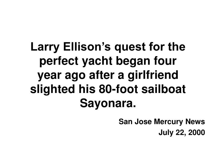 Larry Ellison's quest for the perfect yacht began four year ago after a girlfriend slighted his 80-foot sailboat Sayonara.
