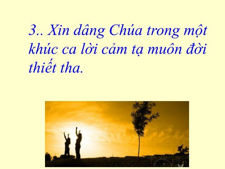 3.. Xin dâng Chúa trong một khúc ca lời cảm tạ muôn đời thiết tha.