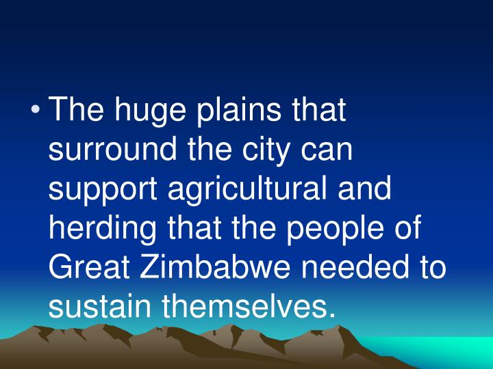The huge plains that surround the city can support agricultural and herding that the people of Great Zimbabwe needed to sustain themselves.