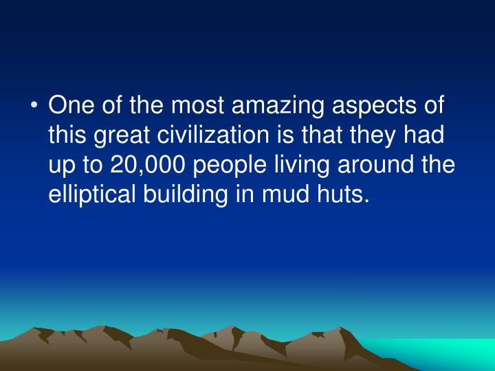 One of the most amazing aspects of this great civilization is that they had up to 20,000 people living around the elliptical building in mud huts.