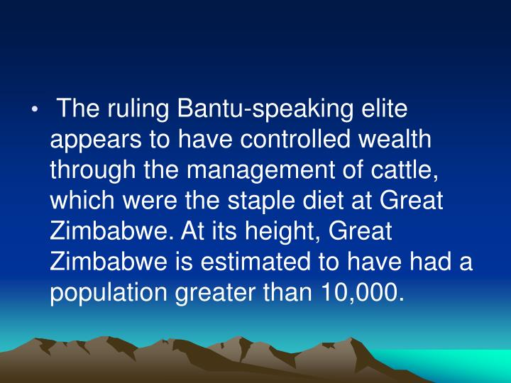 The ruling Bantu-speaking elite appears to have controlled wealth through the management of cattle, which were the staple diet at Great Zimbabwe. At its height, Great Zimbabwe is estimated to have had a population greater than 10,000.