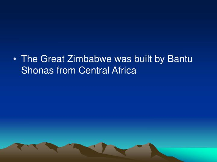 The Great Zimbabwe was built by Bantu Shonas from Central Africa