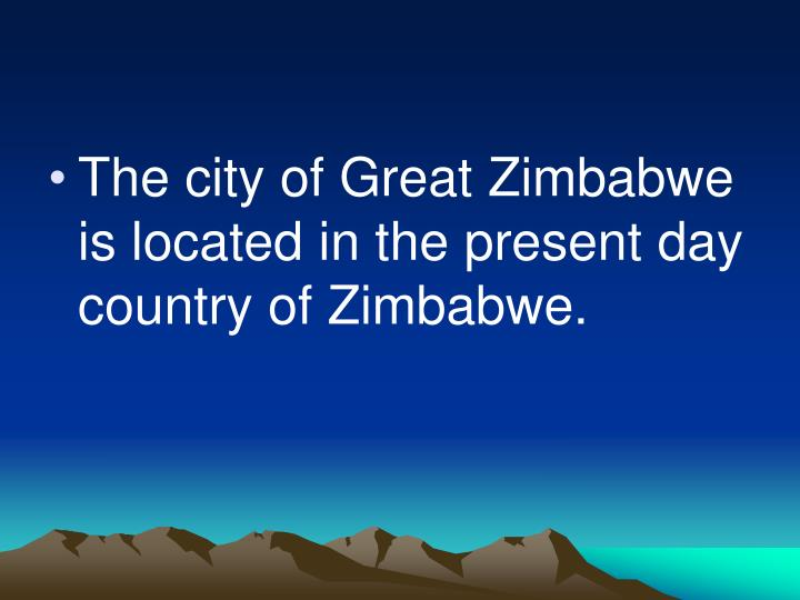 The city of Great Zimbabwe is located in the present day country of Zimbabwe.