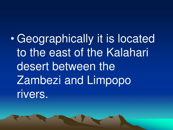 Geographically it is located to the east of the Kalahari desert between the Zambezi and Limpopo rivers.