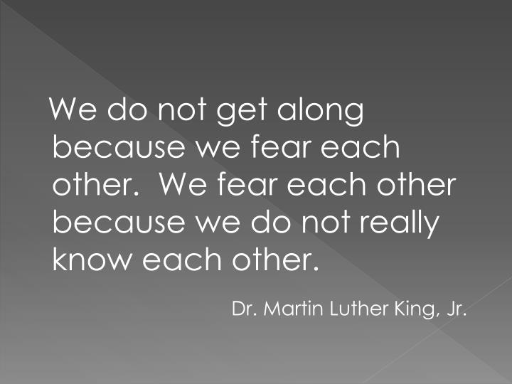 We do not get along because we fear each other.  We fear each other because we do not really know each other.
