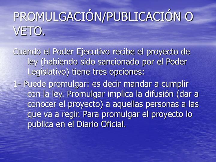 PROMULGACIÓN/PUBLICACIÓN O VETO.
