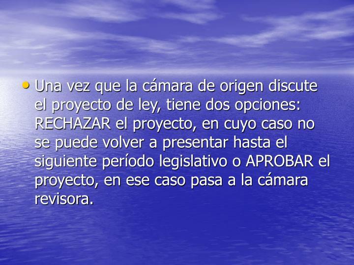 Una vez que la cámara de origen discute el proyecto de ley, tiene dos opciones: RECHAZAR el proyecto, en cuyo caso no se puede volver a presentar hasta el siguiente período legislativo o APROBAR el proyecto, en ese caso pasa a la cámara revisora.