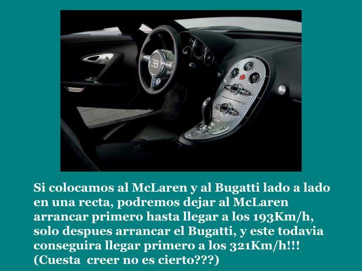 Si colocamos al McLaren y al Bugatti lado a lado en una recta, podremos dejar al McLaren arrancar primero hasta llegar a los 193Km/h, solo despues arrancar el Bugatti, y este todavia conseguira llegar primero a los 321Km/h!!! (Cuesta  creer no es cierto???)