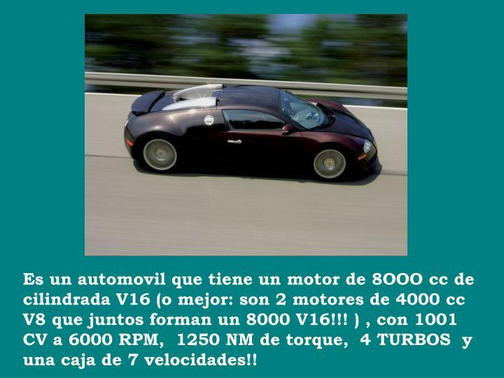 Es un automovil que tiene un motor de 8OOO cc de cilindrada V16 (o mejor: son 2 motores de 4000 cc  V8 que juntos forman un 8000 V16!!! ) , con 1001 CV a 6000 RPM,  1250 NM de torque, 4 TURBOS  y una caja de 7 velocidades!!