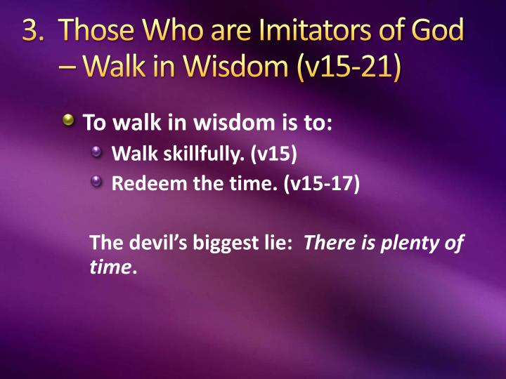 3.  Those Who are Imitators of God – Walk in Wisdom (v15-21)