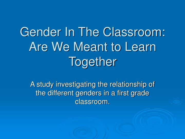 Gender in the classroom are we meant to learn together
