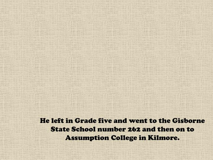 He left in Grade five and went to the Gisborne State School number 262 and then on to Assumption College in Kilmore.