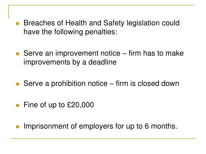 Breaches of Health and Safety legislation could have the following penalties: