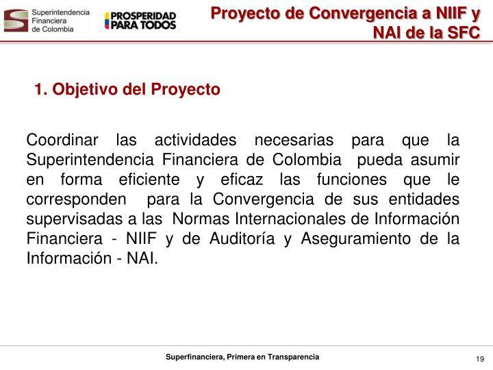 Coordinar las actividades necesarias para que la Superintendencia Financiera de Colombia  pueda asumir en forma eficiente y eficaz las funciones que le corresponden  para la Convergencia de sus entidades supervisadas a las  Normas Internacionales de Información Financiera - NIIF y de Auditoría y Aseguramiento de la Información - NAI.