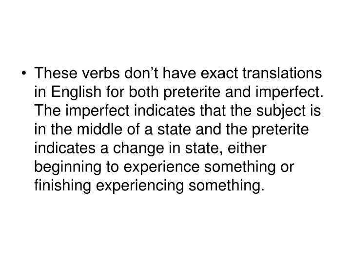 These verbs don't have exact translations in English for both preterite and imperfect.  The imperfect indicates that the subject is in the middle of a state and the preterite indicates a change in state, either beginning to experience something or finishing experiencing something.