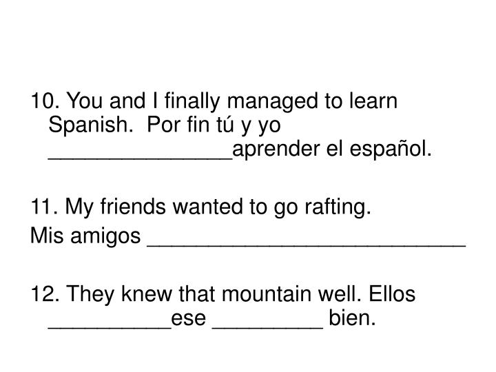 10. You and I finally managed to learn Spanish.  Por fin tú y yo _______________aprender el espa