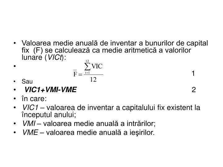 Valoarea medie anuală de inventar a bunurilor de capital fix  (F) se calculează ca medie aritmetică a valorilor lunare (
