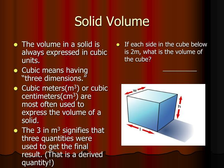 The volume in a solid is always expressed in cubic units.
