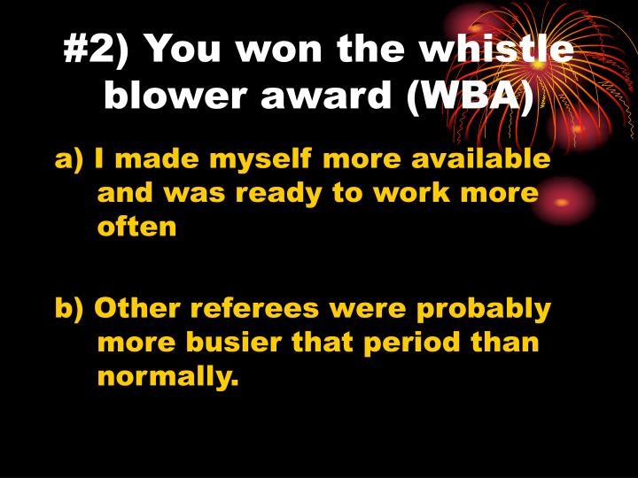 #2) You won the whistle blower award (WBA)