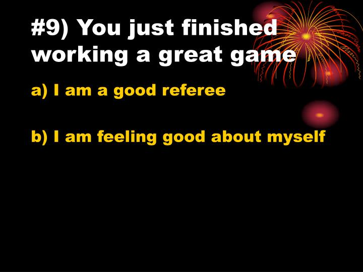 #9) You just finished working a great game