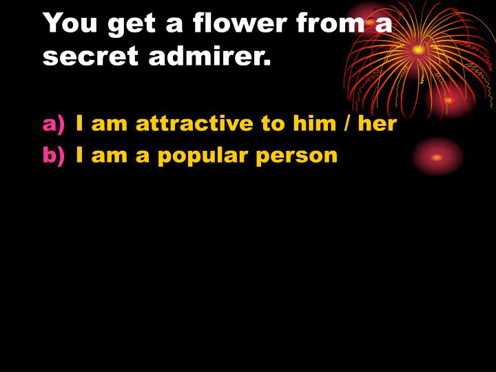 You get a flower from a secret admirer.