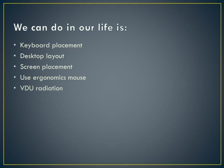 We can do in our life is: