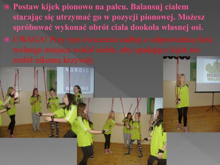 Postaw kijek pionowo na palcu. Balansuj ciałem starając się utrzymać go w pozycji pionowej. Możesz spróbować wykonać obrót ciała dookoła własnej osi.