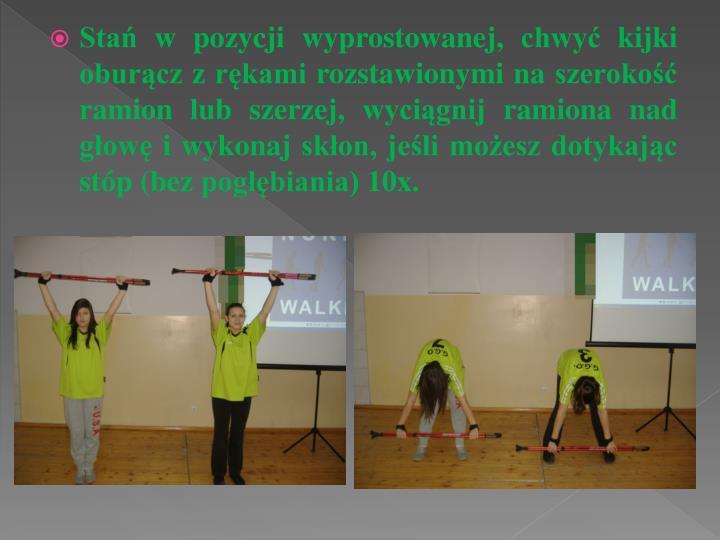 Stań w pozycji wyprostowanej, chwyć kijki oburącz z rękami rozstawionymi na szerokość ramion lub szerzej, wyciągnij ramiona nad głowę i wykonaj skłon, jeśli możesz dotykając stóp (bez pogłębiania) 10x.
