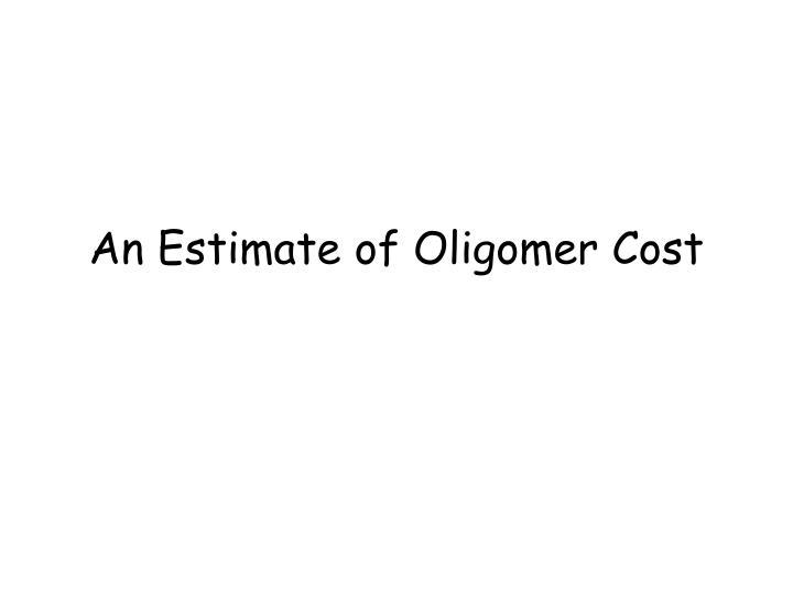 An Estimate of Oligomer Cost