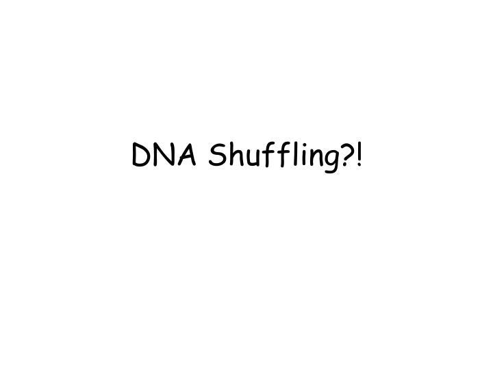 DNA Shuffling?!