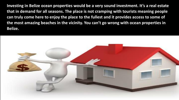 Investing in Belize ocean properties would be a very sound investment. It's a real estate that in demand for all seasons