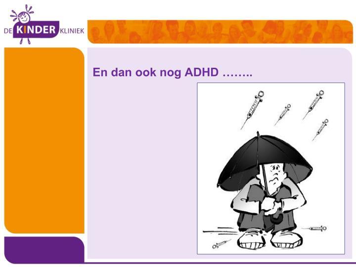 En dan ook nog ADHD ……..