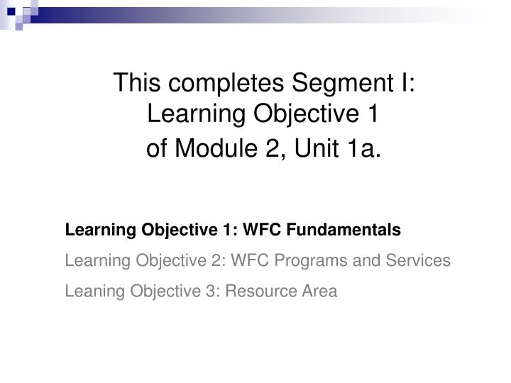 This completes Segment I: Learning Objective 1