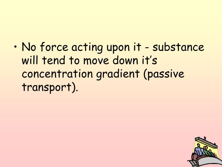 No force acting upon it - substance will tend to move down it's concentration gradient (passive transport).