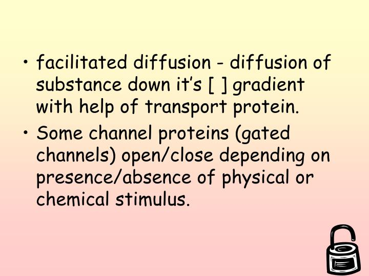 facilitated diffusion - diffusion of substance down it's [ ] gradient with help of transport protein.