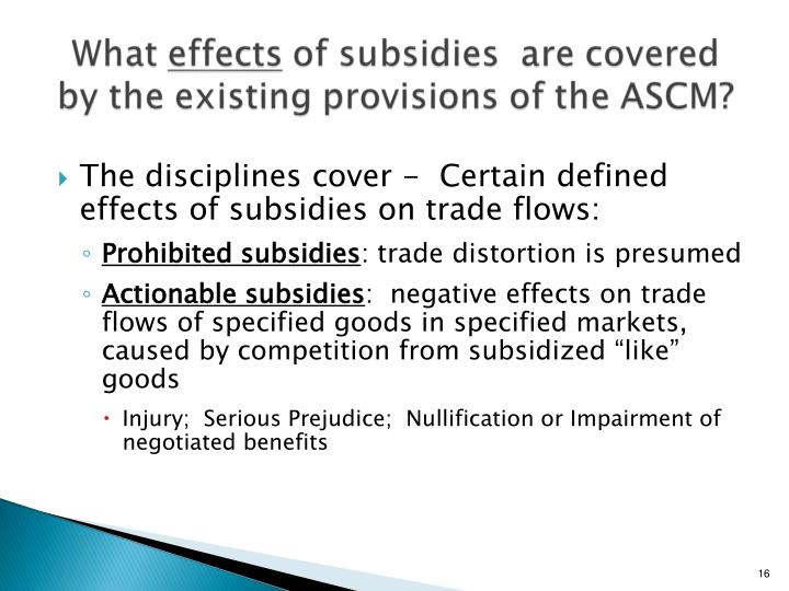 The disciplines cover -  Certain defined effects of subsidies on trade flows: