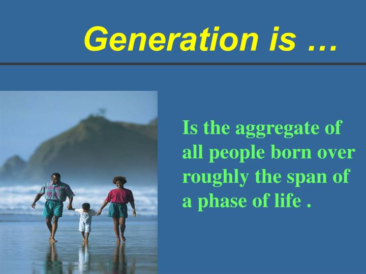 Generation is …
