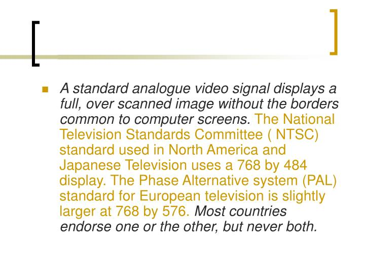 A standard analogue video signal displays a full, over scanned image without the borders common to computer screens.