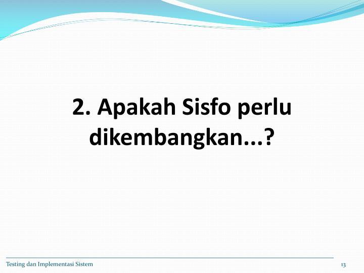 2. Apakah Sisfo perlu dikembangkan...?
