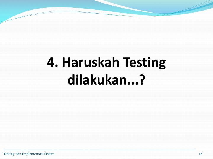 4. Haruskah Testing dilakukan...?
