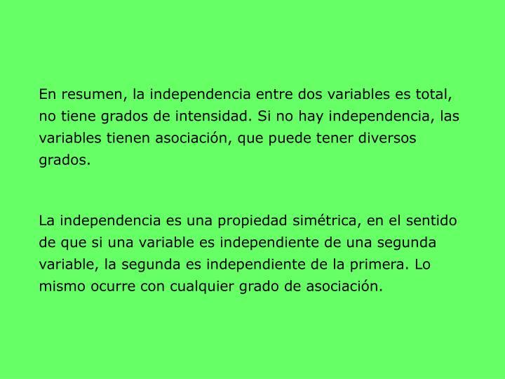 En resumen, la independencia entre dos variables es total, no tiene grados de intensidad. Si no hay independencia, las variables tienen asociación, que puede tener diversos grados.