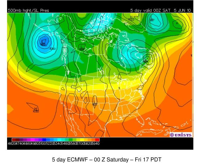 5 day ECMWF – 00 Z Saturday – Fri 17 PDT