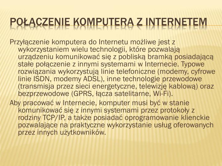 Przyłączenie komputera do Internetu możliwe jest z wykorzystaniem wielu technologii, które pozwalają urządzeniu komunikować się z pobliską bramką posiadającą stałe połączenie z innymi systemami w Internecie. Typowe rozwiązania wykorzystują linie telefoniczne (modemy, cyfrowe linie ISDN, modemy ADSL), inne technologie przewodowe (transmisja przez sieci energetyczne, telewizję kablową) oraz bezprzewodowe (GPRS, łącza satelitarne,